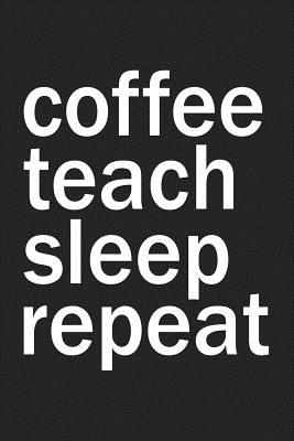 Coffee Teach Sleep Repeat: A 6x9 Inch Matte Softcover Journal Notebook with 120 Blank Lined Pages and a Coffee Loving Teacher Cover Slogan - Journals, Getthread