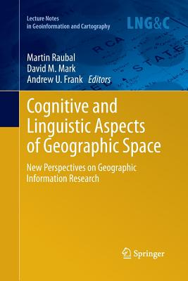 Cognitive and Linguistic Aspects of Geographic Space: New Perspectives on Geographic Information Research - Raubal, Martin (Editor), and Mark, David M (Editor), and Frank, Andrew U (Editor)