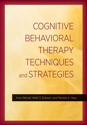 Cognitive Behavioral Therapy Techniques and Strategies - Wenzel, Amy, Ph.D., and Dobson, Keith S, Dr., and Hays, Pamela A, Dr.