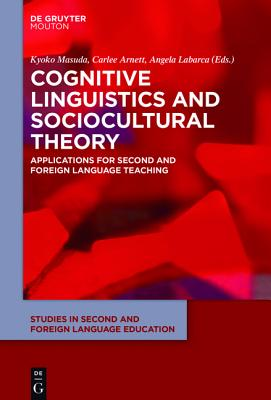 Cognitive Linguistics and Sociocultural Theory: Applications for Second and Foreign Language Teaching - Masuda, Kyoko (Editor), and Arnett, Carlee (Editor), and Labarca, Angela (Editor)