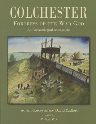 Colchester, Fortress of the War God: an Archaeological Assessment - Gascoyne, Adrian, and Radford, David, and Wise, Philip (Editor)