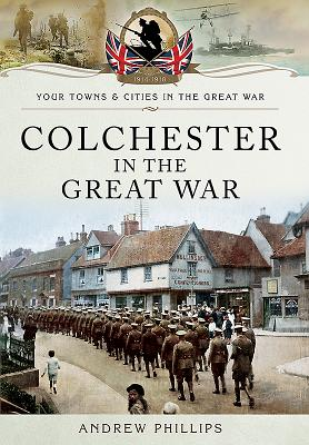 Colchester in the Great War - Phillips, Andrew