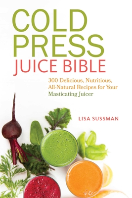 Cold Press Juice Bible: 300 Delicious, Nutritious, All-Natural Recipes for Your Masticating Juicer - Sussman, Lisa