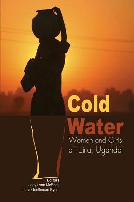 Cold Water: Women and Girls of Lira, Uganda - McBrien, Jody Lynn (Editor), and Byers, Julia Gentleman (Editor)