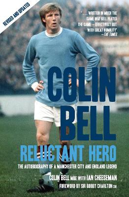 Colin Bell: Reluctant Hero - Cheeseman, Ian, and Bell, Colin, Professor, and Charlton Cbe, Sir Bobby (Foreword by)