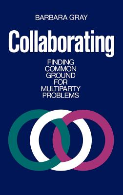 Collaborating: Finding Common Ground for Multiparty Problems - Gray, Barbara, and Gray, Barbara, and Gray, Murray