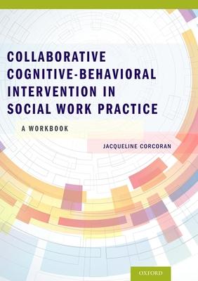 Collaborative Cognitive Behavioral Intervention in Social Work Practice: A Workbook: A Workbook - Corcoran, Jacqueline, Professor
