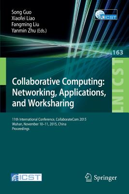 Collaborative Computing: Networking, Applications, and Worksharing: 11th International Conference, Collaboratecom 2015, Wuhan, November 10-11, 2015, China. Proceedings - Guo, Song (Editor), and Liao, Xiaofei (Editor), and Fangming, Liu (Editor)