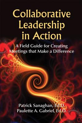 Collaborative Leadership in Action: A Field Guide for Creating Meetings That Make a Difference - Sanaghan, Patrick, Ed.D, and Gabriel, Paulette A