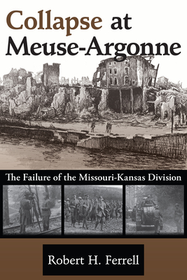 Collapse at Meuse-Argonne: The Failure of the Missouri-Kansas Division - Ferrell, Robert H