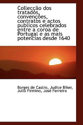 Collec O DOS Tratados, Conven Es, Contratos E Actos Publicos Celebrados Entre a Coroa de Portugal - De Castro, Borges, and Biker, Judice, and Firmino, Julio