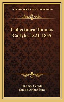 Collectanea Thomas Carlyle, 1821-1855 - Carlyle, Thomas, and Jones, Samuel Arthur (Editor)
