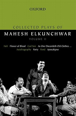 Collected Plays of Mahesh Elkunchwar Volume II: Holi / Flower of Blood / God Son / As One Discardeth Old Clothes... / Autobiography / Party / Pond / Apocalypse - Elkunchwar, Mahesh