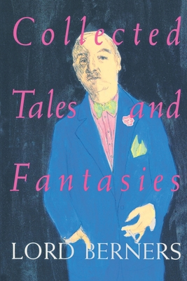 Collected Tales and Fantasies of Lord Berners: Including Percy Wallingford/The Camel/Mr. Pidger/Count Omega/The Romance of a Nose/Far from the Madding War - Berners, Lord, and Berners, Gerald Hugh Tyrwhitt-W