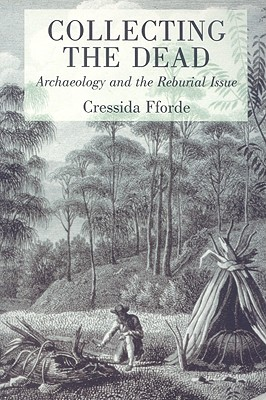 Collecting the Dead: Archaeology and the Reburial Issue - Fforde, Cressida