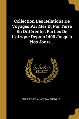 Collection Des Relations de Voyages Par Mer Et Par Terre En Differentes Parties de L'Afrique Depuis 1400 Jusqu'a Nos Jours... - Walckenaer, Charles-Athanase