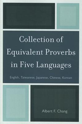 Collection of Equivalent Proverbs in Five Languages: English, Taiwanese, Japanese, Chinese, Korean - Chang, Albert F