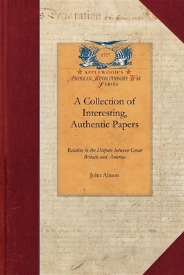 Collection of Interesting, Authentic: Relative to the Dispute Between Great Britain and America; Showing the Causes and Progress of That Misunderstanding from 1764 to 1775 - Almon, John