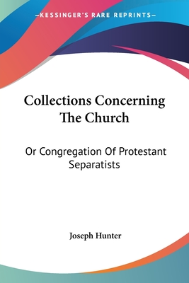 Collections Concerning the Church: Or Congregation of Protestant Separatists - Hunter, Joseph