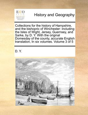 Collections for the History of Hampshire, and the Bishopric of Winchester: Including the Isles of Wight, Jersey, Guernsey, and Sarke, by D. Y. with the Original Domesday of the County, Accurate English Translation, in Six Volumes. Volume 3 of 5 - D y