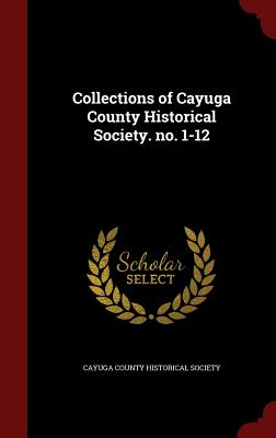 Collections of Cayuga County Historical Society. No. 1-12 - Cayuga County Historical Society (Creator)
