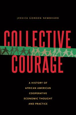 Collective Courage: A History of African American Cooperative Economic Thought and Practice - Nembhard, Jessica Gordon