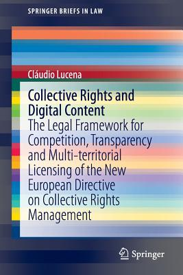 Collective Rights and Digital Content: The Legal Framework for Competition, Transparency and Multi-territorial Licensing of the New European Directive on Collective Rights Management - Lucena, Claudio
