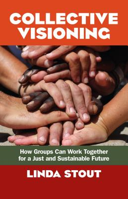 Collective Visioning: How Groups Can Work Together for a Just and Sustainable Future - Stout, Linda