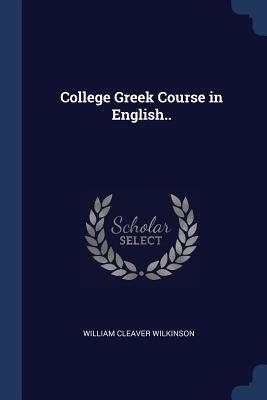 College Greek Course in English.. - Wilkinson, William Cleaver