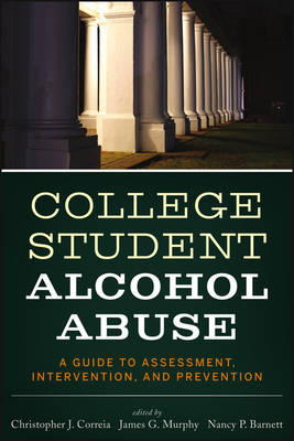 College Student Alcohol Abuse: A Guide to Assessment, Intervention, and Prevention - Correia, Christopher J