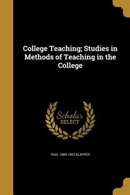 College Teaching; Studies in Methods of Teaching in the College - Klapper, Paul 1885-1952