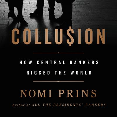 Collusion: How Central Bankers Rigged the World - Prins, Nomi, and Archer, Ellen (Read by)
