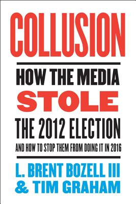 Collusion: How the Media Stole the 2012 Election - And How to Stop Them from Doing It in 2016 - Bozell, L Brent, III, and Graham, Tim