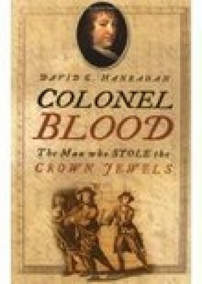 Colonel Blood: The Man Who Stole the Crown Jewels - Hanrahan, David C