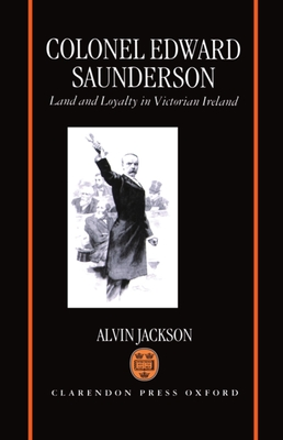 Colonel Edward Saunderson: Land and Loyalty in Victorian Ireland - Jackson, Alvin
