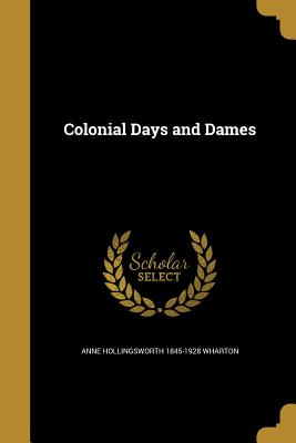 Colonial Days and Dames - Wharton, Anne Hollingsworth 1845-1928
