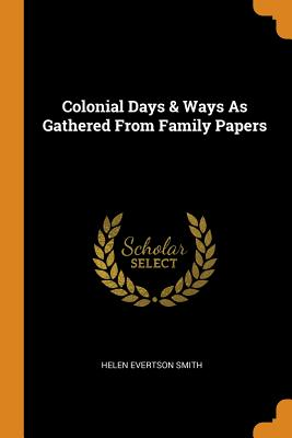 Colonial Days & Ways as Gathered from Family Papers - Smith, Helen Evertson