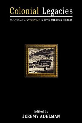 Colonial Legacies: The Problem of Persistence in Latin American History - Adelman, Jeremy (Editor)