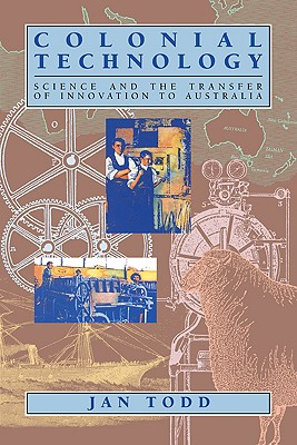 Colonial Technology: Science and the Transfer of Innovation to Australia - Todd, Jan