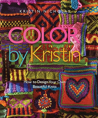 Color by Kristin: How to Design Your Own Beautiful Knits - Nicholas, Kristin