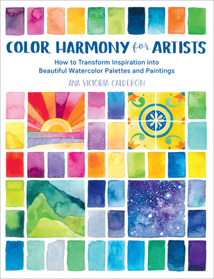 Color Harmony for Artists: How to Transform Inspiration Into Beautiful Watercolor Palettes and Paintings - Calderon, Ana Victoria