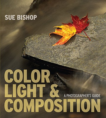 Color, Light & Composition: A Photographer's Guide - Bishop, Sue
