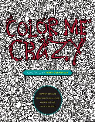 Color Me Crazy: Insanely Detailed Creations to Challenge Your Skills and Blow Your Mind - Deligdisch, Peter