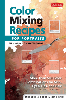 Color Mixing Recipes for Portraits: More Than 500 Color Combinations for Skin, Eyes, Lips & Hair - Powell, William F