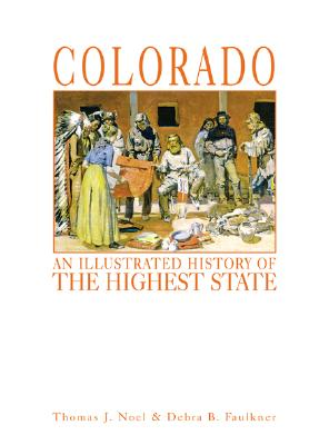 Colorado: An Illustrated History of the Highest State - Noel, Thomas J, and Faulkner, Debra B