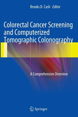 Colorectal Cancer Screening and Computerized Tomographic Colonography: A Comprehensive Overview - Cash, Brooks D (Editor)