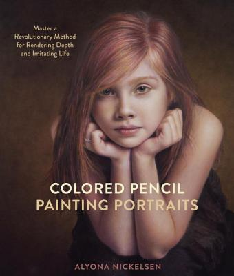 Colored Pencil Painting Portraits: Master a Revolutionary Method for Rendering Depth and Imitating Life - Nickelsen, Alyona