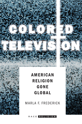 Colored Television: American Religion Gone Global - Frederick, Marla