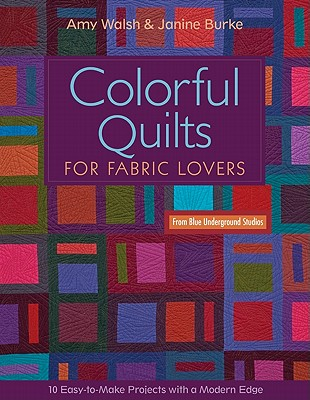 Colorful Quilts for Fabric Lovers-Print-On-Demand-Edition: 10 Easy-To-Make Projects with a Modern Edge from Blue Underground Studios - Walsh, Amy, and Burke, Janine