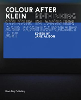 Colour After Klein: Rethinking Colour in Modern and Contemporary Art - Alison, Jane (Editor)